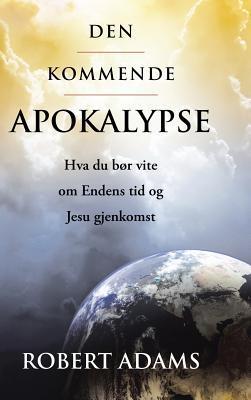 Den Kommende Apokalypse: Hva Du Bor Vite Om Endens Tid Og Jesu Gjenkomst  by  Robert Adams  Sailor