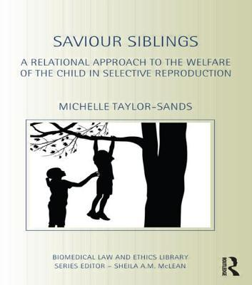 Saviour Siblings: A Relational Approach to the Welfare of the Child in Selective Reproduction  by  Michelle Taylor-Sands