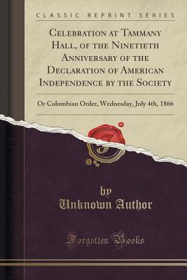 Celebration at Tammany Hall, of the Ninetieth Anniversary of the Declaration of American Independence  by  the Society: Or Columbian Order, Wednesday, July 4th, 1866 by Forgotten Books