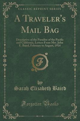 A Travelers Mail Bag: Descriptive of the Paradise of the Pacific and California, Letters from Mrs. John E. Baird, February to August, 1914  by  Sarah Elizabeth Baird