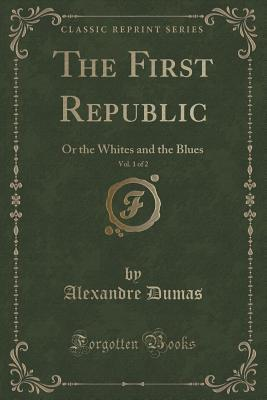 The First Republic, Vol. 1 of 2: Or the Whites and the Blues Alexandre Dumas