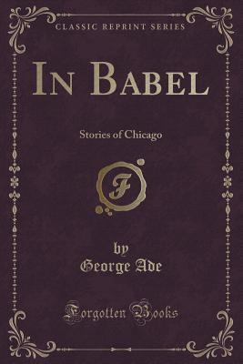 In Babel: Stories of Chicago  by  George Ade