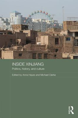 Inside Xinjiang: Space, Place and Power in Chinas Muslim Far Northwest Anna Hayes