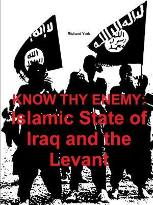 Know Thy Enemy: Islamic State of Iraq and the Levant  by  Richard York
