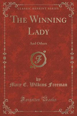 The Winning Lady: And Others Mary E Wilkins Freeman