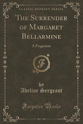 The Surrender of Margaret Bellarmine: A Fragment Adeline Sergeant
