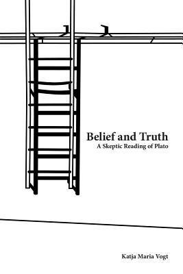 Belief and Truth: A Skeptic Reading of Plato  by  Katja Maria Vogt