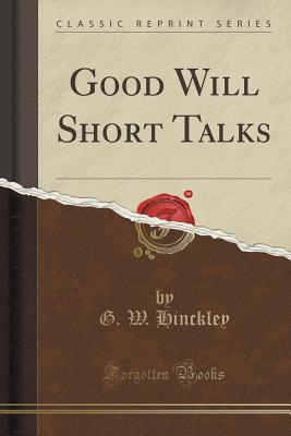Good Will Short Talks  by  G W Hinckley