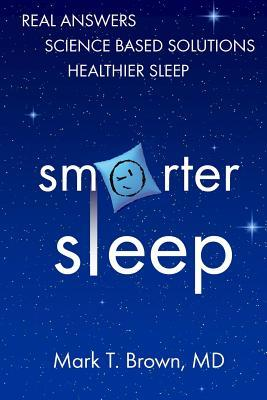 Smarter Sleep: Real Answers. Science Based Solutions. Healthier Sleep.  by  Mark T. Brown