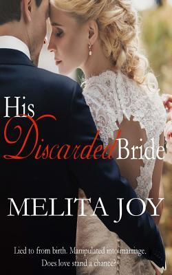 His Discarded Bride: Lied to from Birth. Manipulated Into Marriage. Does Love Stand a Chance?  by  Melita Joy