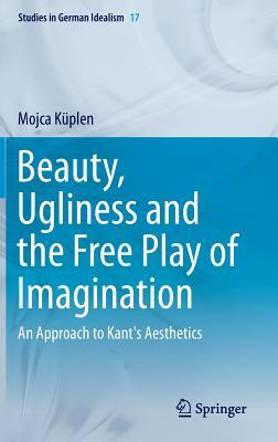 Beauty, Ugliness and the Free Play of Imagination: An Approach to Kants Aesthetics  by  Mojca Kuplen
