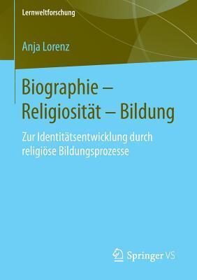 Biographie Religiositat Bildung: Zur Identitatsentwicklung Durch Religiose Bildungsprozesse  by  Anja Lorenz