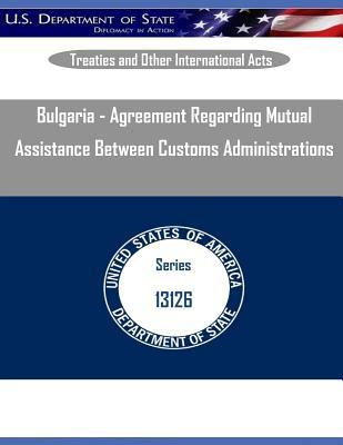 Bulgaria - Agreement Regarding Mutual Assistance Between Customs Administrations  by  U S Department of State