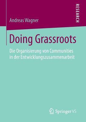 Doing Grassroots: Die Organisierung Von Communities in Der Entwicklungszusammenarbeit Andreas Wagner