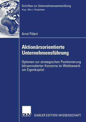 Aktionarsorientierte Unternehmensfuhrung: Optionen Zur Strategischen Positionierung Borsennotierter Konzerne Im Wettbewerb Um Eigenkapital Arndt P. Lert