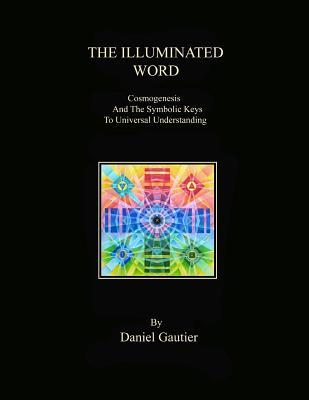 The Illuminated Word: Cosmogenesis and the Symbolic Keys to Universal Understanding  by  Daniel M Gautier