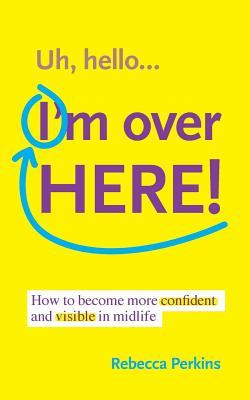 Uh Hello...Im Over Here!: How to Become More Confident and Visible in Midlife Rebecca Perkins