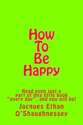 How to Be Happy: Read Even Just a Part of This Little Book Every Day, and You Will Be!  by  Jacques Ethan OShaughnessey