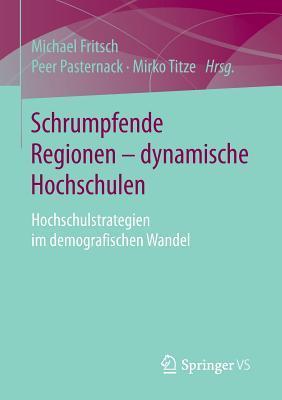 Schrumpfende Regionen - Dynamische Hochschulen: Hochschulstrategien Im Demografischen Wandel  by  Michael Fritsch