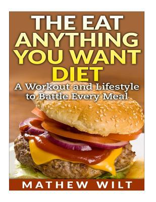 The Eat Anything You Want Diet: A Workout and Lifestyle to Battle Every Meal Mathew Wilt