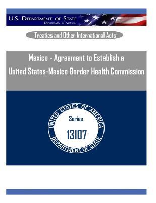 Mexico - Agreement to Establish a United States-Mexico Border Health Commission  by  U S Department of State