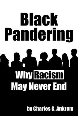 Black Pandering: Why Racism May Never End Charles G. Ankrom