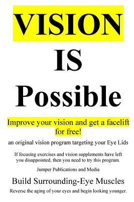 Vision Is Possible - Improve Your Vision and Get a Facelift for Free!: An Original Vision Program Targeting Your Eye Lids Jumper Publications and Media