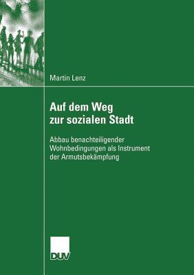 Auf Dem Weg Zur Sozialen Stadt: Abbau Benachteiligender Wohnbedingungen ALS Instrument Der Armutsbekampfung  by  Martin Lenz