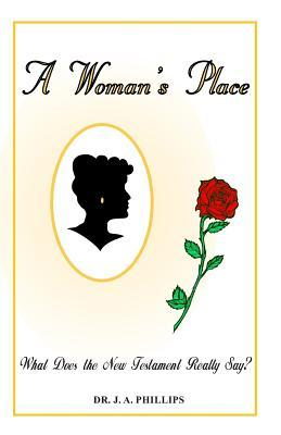 A Womans Place -- What Does the New Testament Really Say? J.A. Phillips