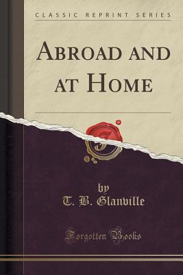 Abroad and at Home  by  T B Glanville