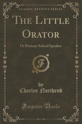 The Little Orator: Or Primary School Speaker  by  Charles Northend
