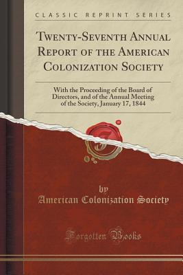 Twenty-Seventh Annual Report of the American Colonization Society: With the Proceeding of the Board of Directors, and of the Annual Meeting of the Society, January 17, 1844 American Colonization Society