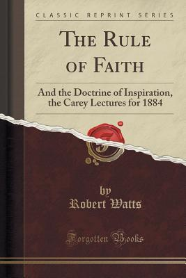 The Rule of Faith: And the Doctrine of Inspiration, the Carey Lectures for 1884  by  Robert Watts
