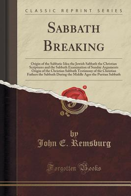 Sabbath Breaking: Origin of the Sabbatic Idea the Jewish Sabbath the Christian Scriptures and the Sabbath Examination of Sunday Arguments Origin of the Christian Sabbath Testimony of the Christian Fathers the Sabbath During the Middle Ages the Puritan Sab John E Remsburg