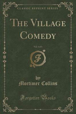 The Village Comedy, Vol. 1 of 3 Mortimer Collins