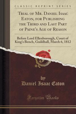 Trial of Mr. Daniel Isaac Eaton, for Publishing the Third and Last Part of Paines Age of Reason: Before Lord Ellenborough, Court of Kings Bench, Guildhall, March 6, 1812 Daniel Isaac Eaton