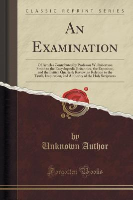 An Examination: Of Articles Contributed  by  Professor W. Robertson Smith to the Encyclopaedia Britannica, the Expositor, and the British Quarterly Review, in Relation to the Truth, Inspiration, and Authority of the Holy Scriptures by Forgotten Books