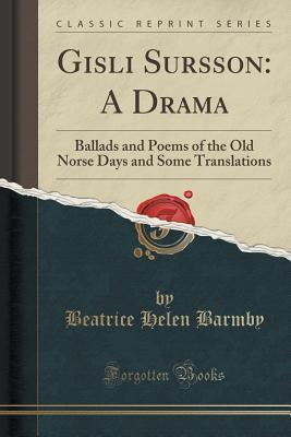 Gisli Sursson: A Drama: Ballads and Poems of the Old Norse Days and Some Translations Beatrice Helen Barmby