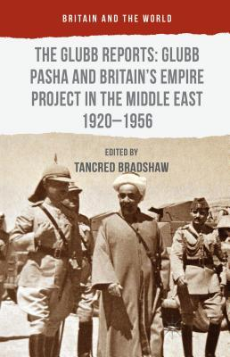 The Glubb Reports: Glubb Pasha and Britains Empire Project in the Middle East 1920-1956  by  Tancred Bradshaw