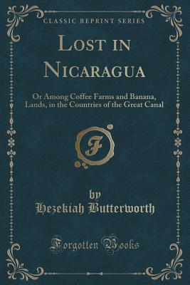 Lost in Nicaragua: Or Among Coffee Farms and Banana, Lands, in the Countries of the Great Canal Hezekiah Butterworth