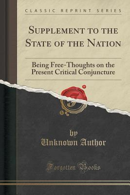 Supplement to the State of the Nation: Being Free-Thoughts on the Present Critical Conjuncture Unknown author