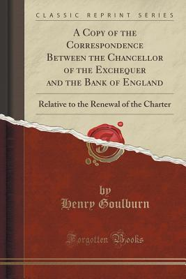 A Copy of the Correspondence Between the Chancellor of the Exchequer and the Bank of England: Relative to the Renewal of the Charter Henry Goulburn