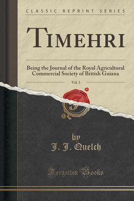 Timehri, Vol. 3: Being the Journal of the Royal Agricultural Commercial Society of British Guiana J J Quelch