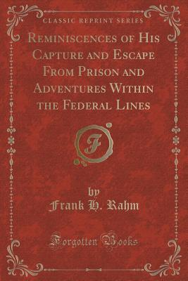 Reminiscences of His Capture and Escape from Prison and Adventures Within the Federal Lines  by  Frank H Rahm