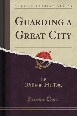 Guarding a Great City  by  William McAdoo