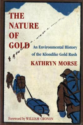 The Nature of Gold: An Environmental History of the Klondike Gold Rush  by  Kathryn Morse