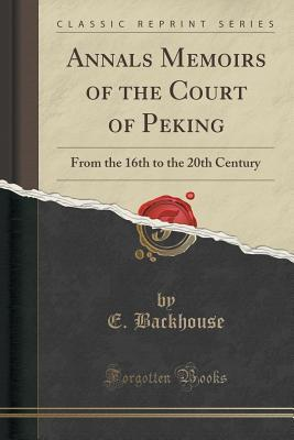 Annals Memoirs of the Court of Peking: From the 16th to the 20th Century E Backhouse