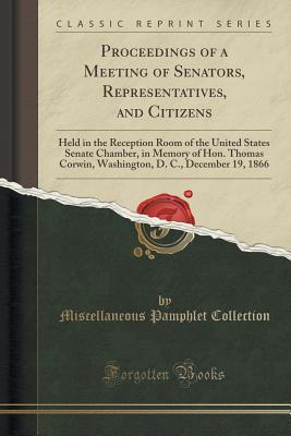 Proceedings of a Meeting of Senators, Representatives, and Citizens: Held in the Reception Room of the United States Senate Chamber, in Memory of Hon. Thomas Corwin, Washington, D. C., December 19, 1866 Miscellaneous Pamphlet Collection