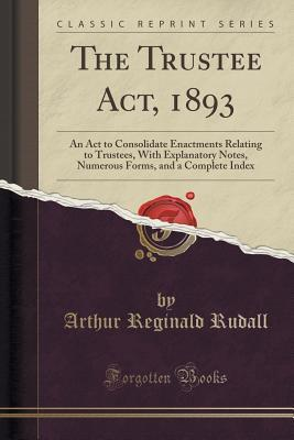 The Trustee ACT, 1893: An ACT to Consolidate Enactments Relating to Trustees, with Explanatory Notes, Numerous Forms, and a Complete Index  by  Arthur Reginald Rudall