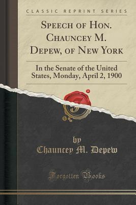 Speech of Hon. Chauncey M. DePew, of New York: In the Senate of the United States, Monday, April 2, 1900  by  Chauncey M Depew